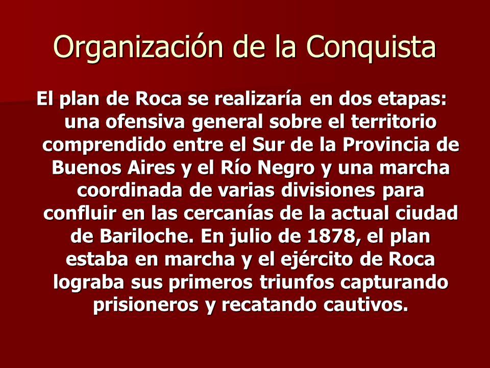 Organización de la Conquista El plan de Roca se realizaría en dos etapas: una ofensiva general sobre el territorio comprendido entre el Sur de la Prov