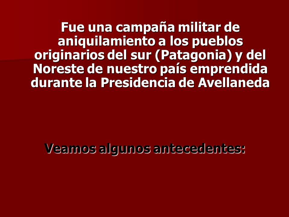 Fue una campaña militar de aniquilamiento a los pueblos originarios del sur (Patagonia) y del Noreste de nuestro país emprendida durante la Presidenci
