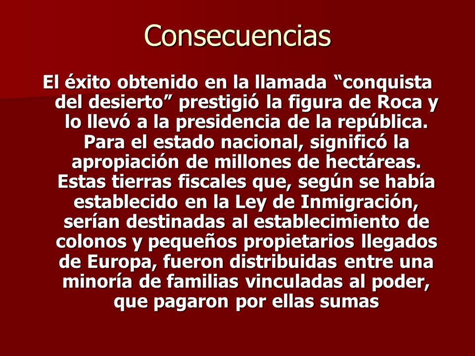 Consecuencias El éxito obtenido en la llamada conquista del desierto prestigió la figura de Roca y lo llevó a la presidencia de la república. Para el