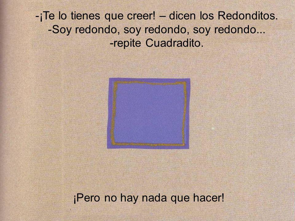 -¡Te lo tienes que creer! – dicen los Redonditos. -Soy redondo, soy redondo, soy redondo... -repite Cuadradito. ¡Pero no hay nada que hacer!