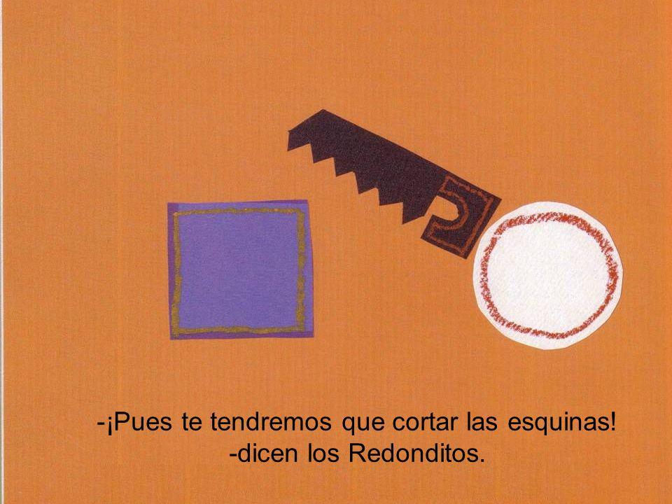 -¡Pues te tendremos que cortar las esquinas! -dicen los Redonditos.