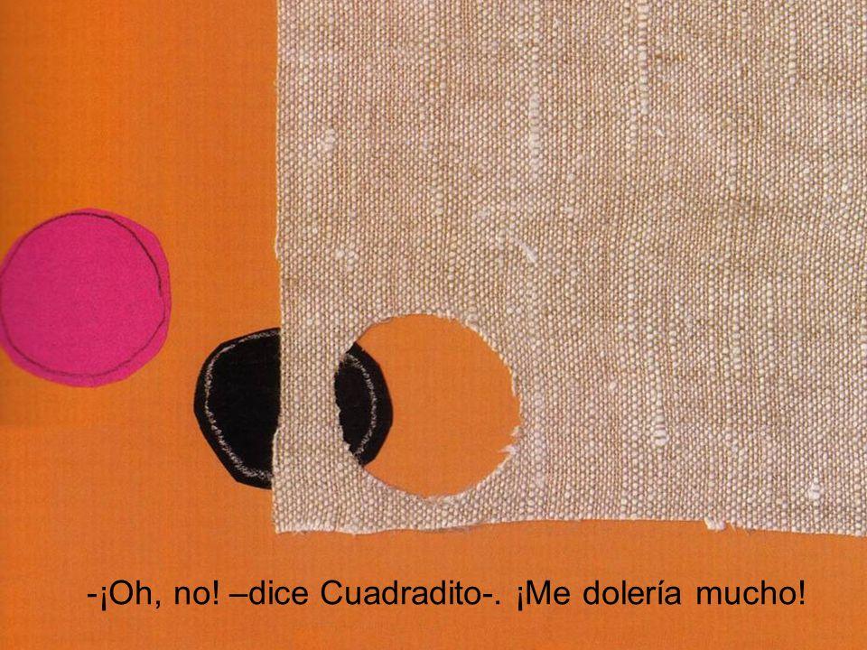 -¡Oh, no! –dice Cuadradito-. ¡Me dolería mucho!
