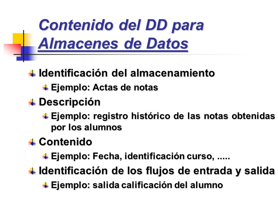 Contenido del DD para Almacenes de Datos Identificación del almacenamiento Ejemplo: Actas de notas Descripción Ejemplo: registro histórico de las nota