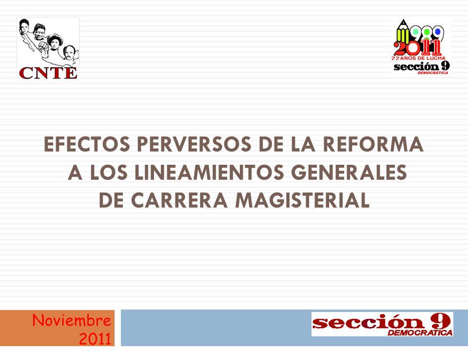 EFECTOS PERVERSOS DE LA REFORMA A LOS LINEAMIENTOS GENERALES DE CARRERA MAGISTERIAL Noviembre 2011 1