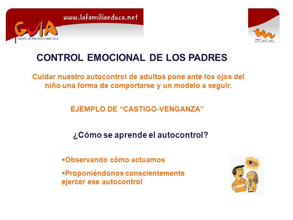 CONTROL EMOCIONAL DE LOS PADRES Cuidar nuestro autocontrol de adultos pone ante los ojos del niño una forma de comportarse y un modelo a seguir.