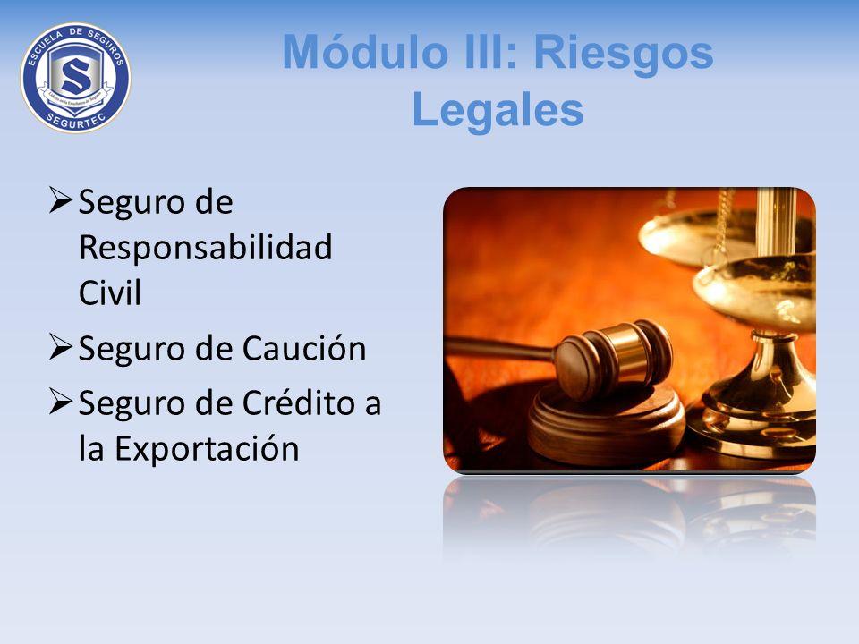 Módulo III: Riesgos Legales Seguro de Responsabilidad Civil Seguro de Caución Seguro de Crédito a la Exportación