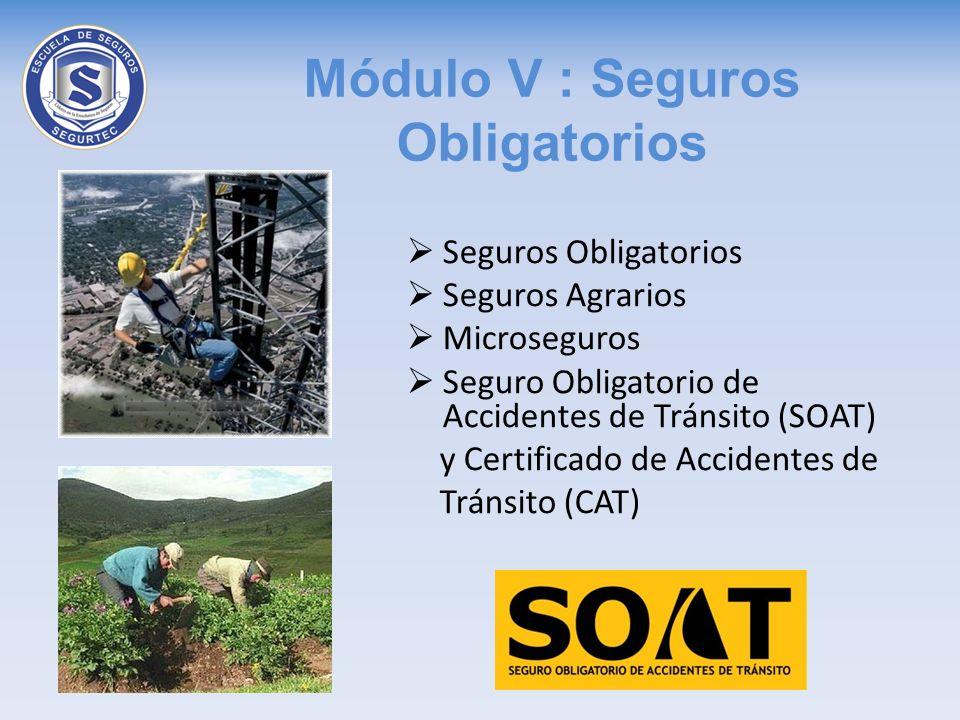 Módulo V : Seguros Obligatorios Seguros Obligatorios Seguros Agrarios Microseguros Seguro Obligatorio de Accidentes de Tránsito (SOAT) y Certificado d