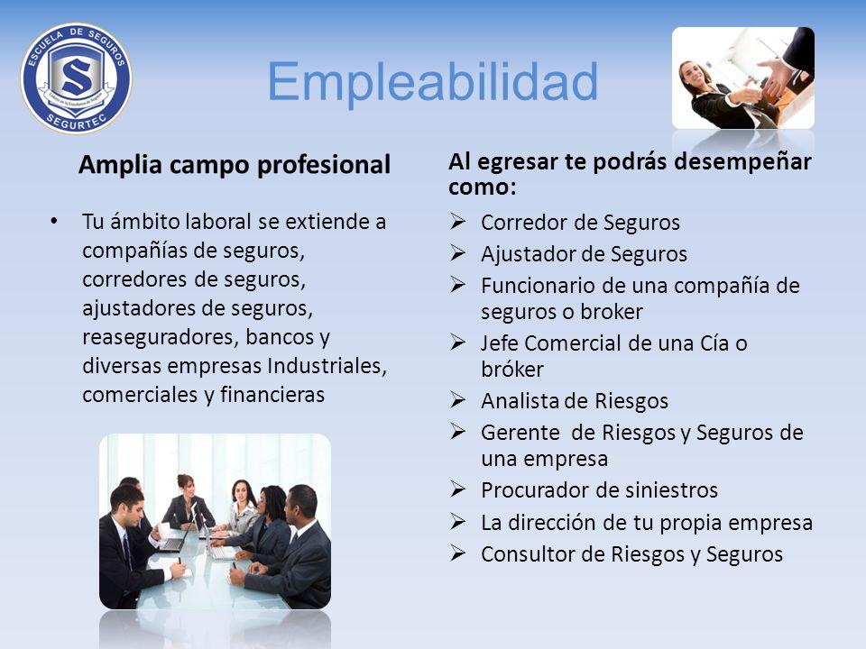 Empleabilidad Amplia campo profesional Tu ámbito laboral se extiende a compañías de seguros, corredores de seguros, ajustadores de seguros, reasegurad
