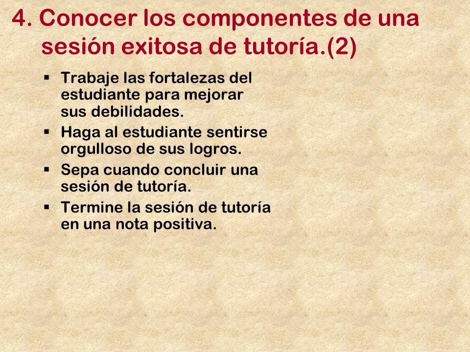 4. Conocer los componentes de una sesión exitosa de tutoría.(2) Trabaje las fortalezas del estudiante para mejorar sus debilidades. Haga al estudiante