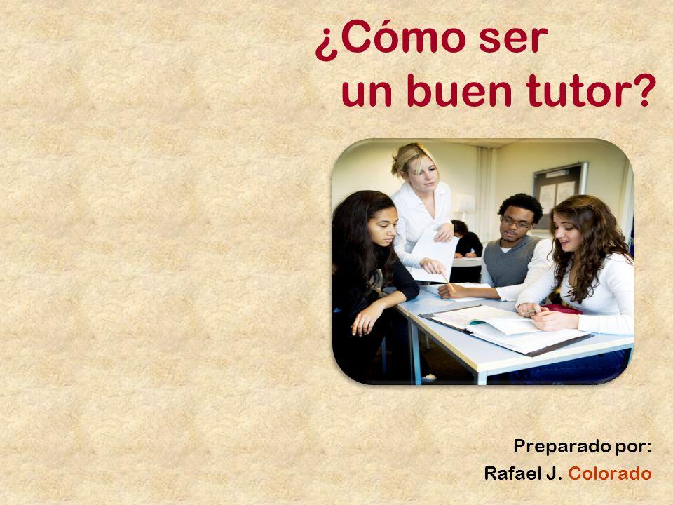 ¿Cómo ser un buen tutor? Preparado por: Rafael J. Colorado