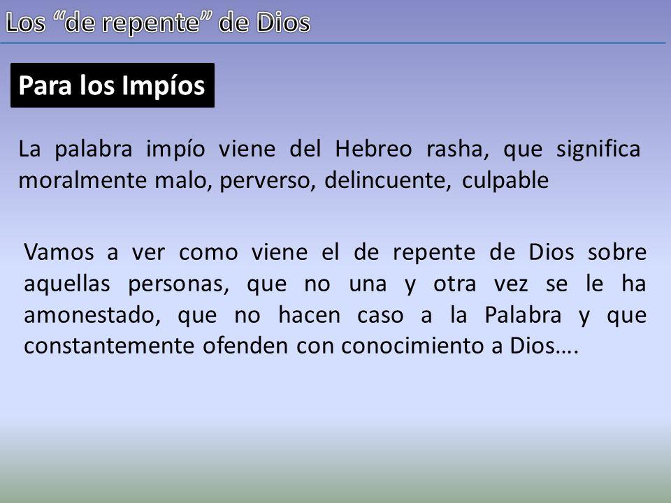 Para los Impíos de repente.(Sal 6:9-10) Jehová ha oído mi ruego; Ha recibido Jehová mi oración.
