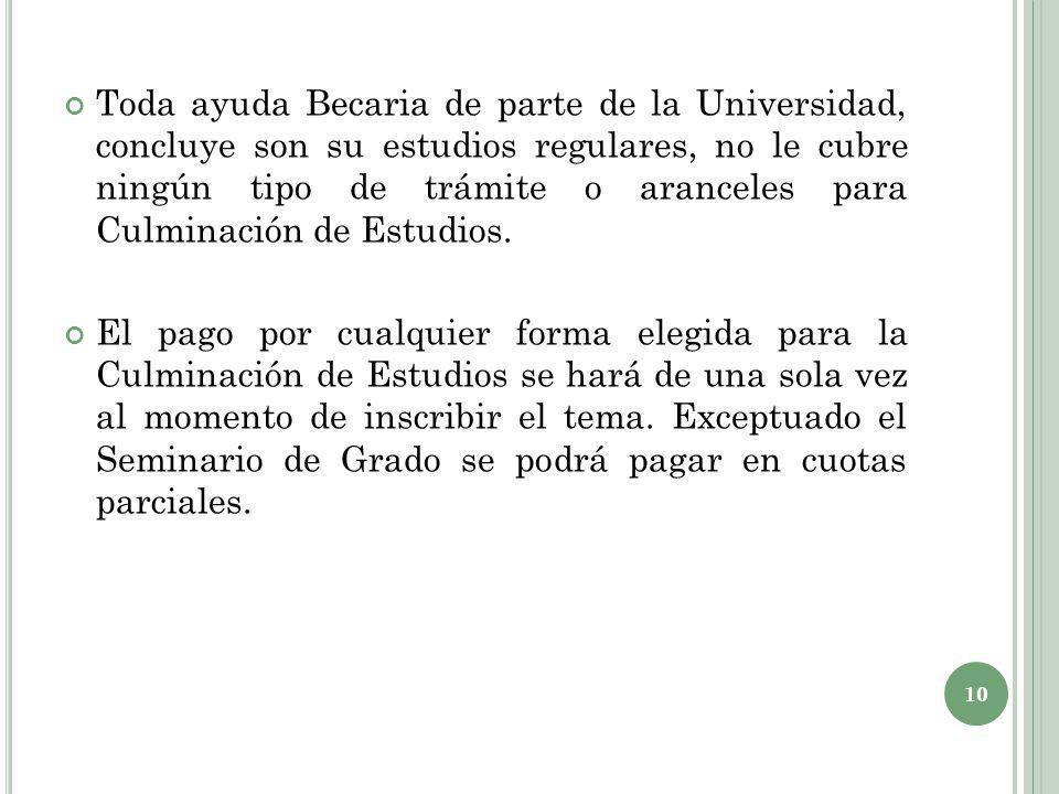 Toda ayuda Becaria de parte de la Universidad, concluye son su estudios regulares, no le cubre ningún tipo de trámite o aranceles para Culminación de