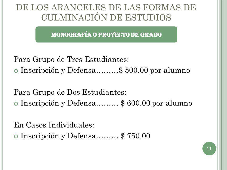 DE LOS ARANCELES DE LAS FORMAS DE CULMINACIÓN DE ESTUDIOS Para Grupo de Tres Estudiantes: Inscripción y Defensa………$ 500.00 por alumno Para Grupo de Do