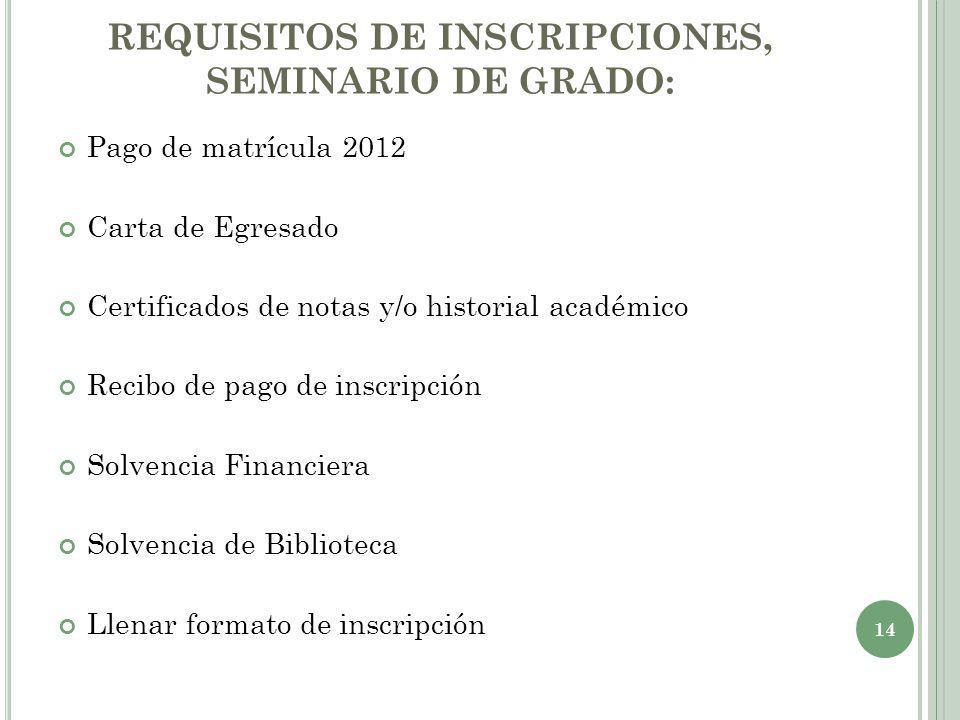 REQUISITOS DE INSCRIPCIONES, SEMINARIO DE GRADO: Pago de matrícula 2012 Carta de Egresado Certificados de notas y/o historial académico Recibo de pago