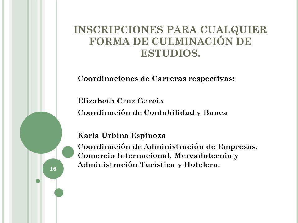 INSCRIPCIONES PARA CUALQUIER FORMA DE CULMINACIÓN DE ESTUDIOS. Coordinaciones de Carreras respectivas: Elizabeth Cruz García Coordinación de Contabili