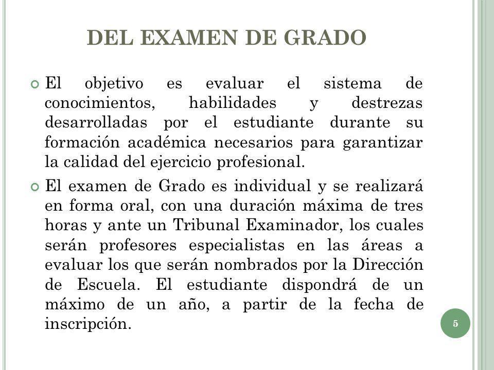 DEL EXAMEN DE GRADO El objetivo es evaluar el sistema de conocimientos, habilidades y destrezas desarrolladas por el estudiante durante su formación a