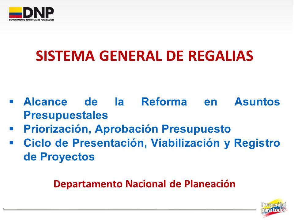 SISTEMA GENERAL DE REGALIAS Alcance de la Reforma en Asuntos Presupuestales Priorización, Aprobación Presupuesto Ciclo de Presentación, Viabilización