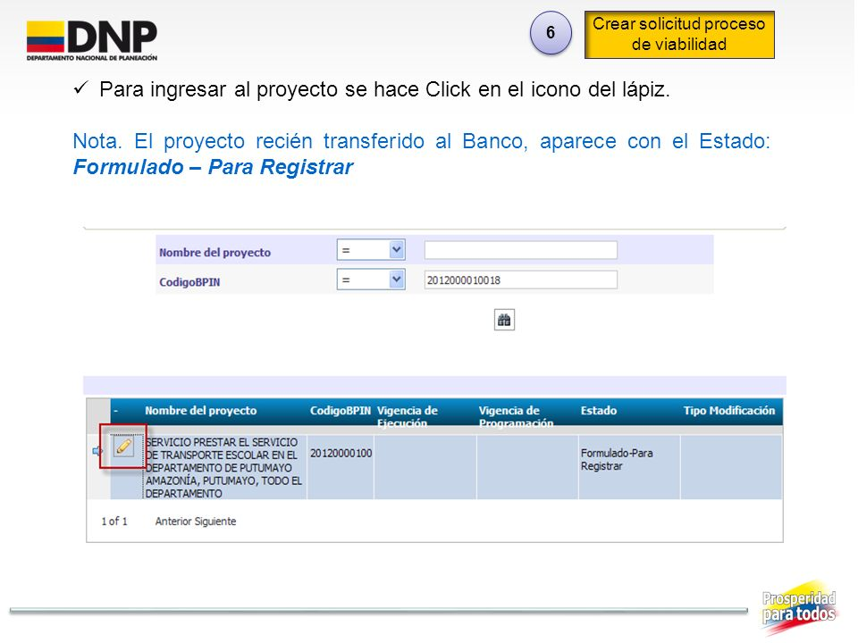 6 6 Crear solicitud proceso de viabilidad Para ingresar al proyecto se hace Click en el icono del lápiz. Nota. El proyecto recién transferido al Banco