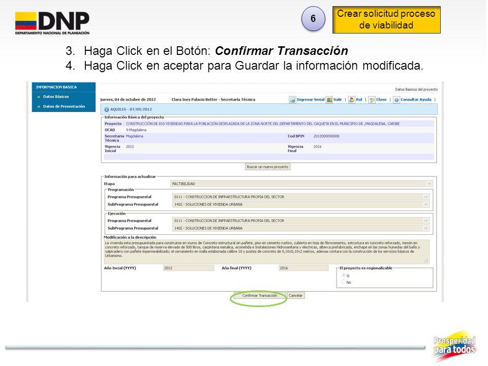 6 6 Crear solicitud proceso de viabilidad 3.Haga Click en el Botón: Confirmar Transacción 4.Haga Click en aceptar para Guardar la información modifica