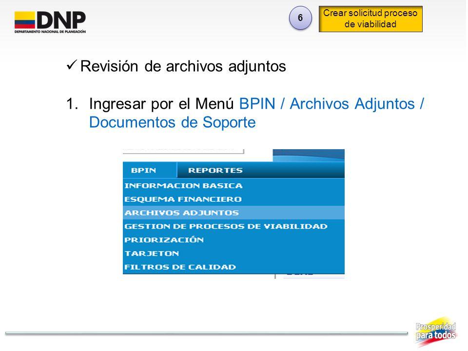 6 6 Crear solicitud proceso de viabilidad Revisión de archivos adjuntos 1.Ingresar por el Menú BPIN / Archivos Adjuntos / Documentos de Soporte