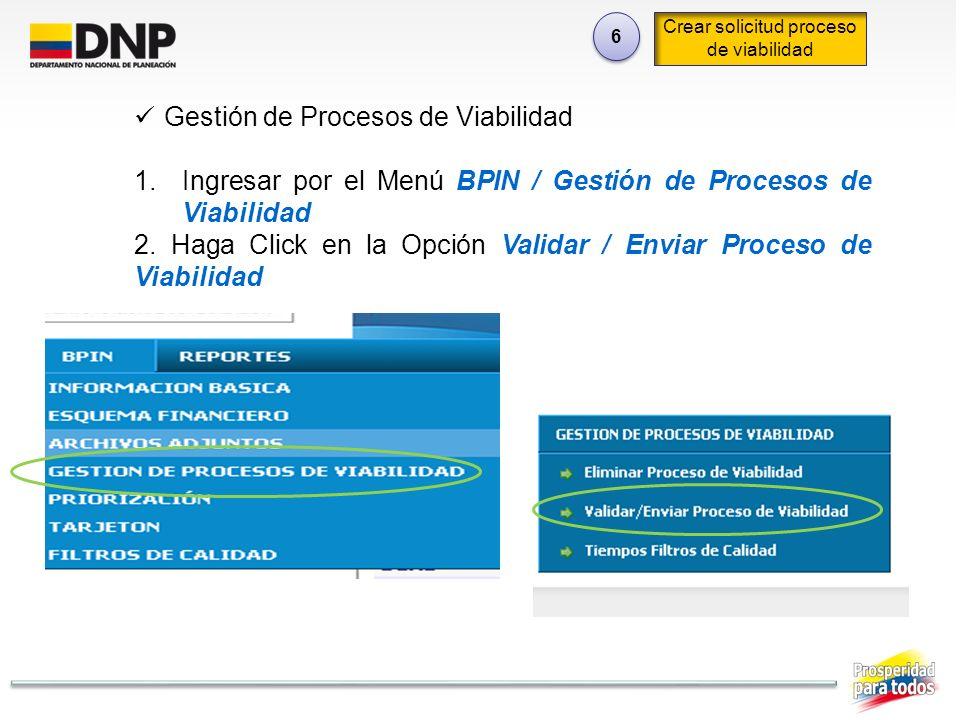 6 6 Crear solicitud proceso de viabilidad Gestión de Procesos de Viabilidad 1.Ingresar por el Menú BPIN / Gestión de Procesos de Viabilidad 2. Haga Cl