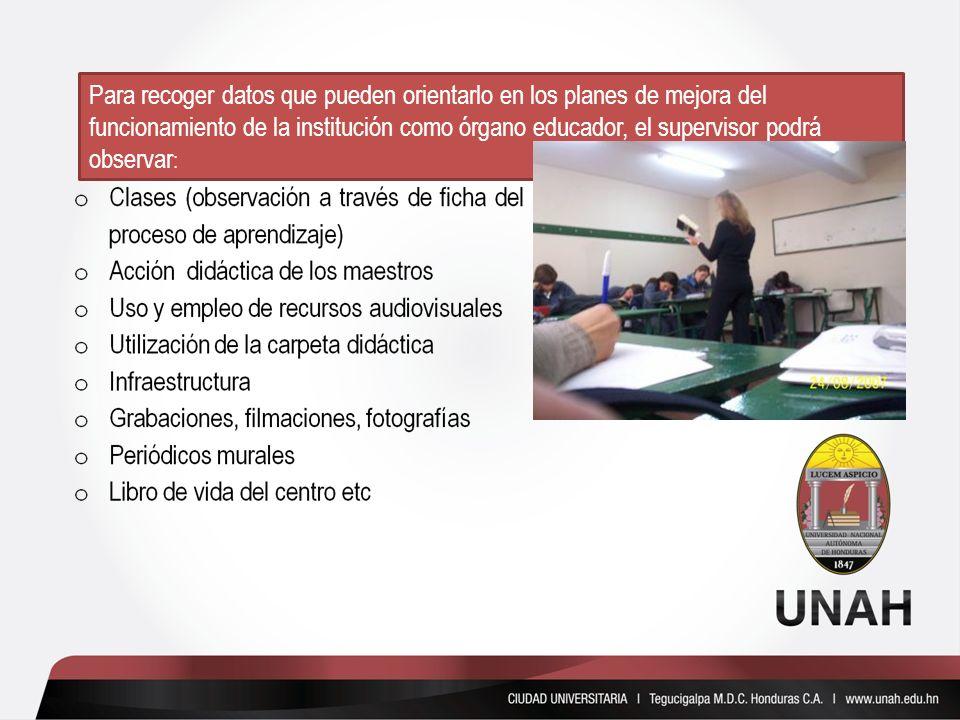 Para recoger datos que pueden orientarlo en los planes de mejora del funcionamiento de la institución como órgano educador, el supervisor podrá observ