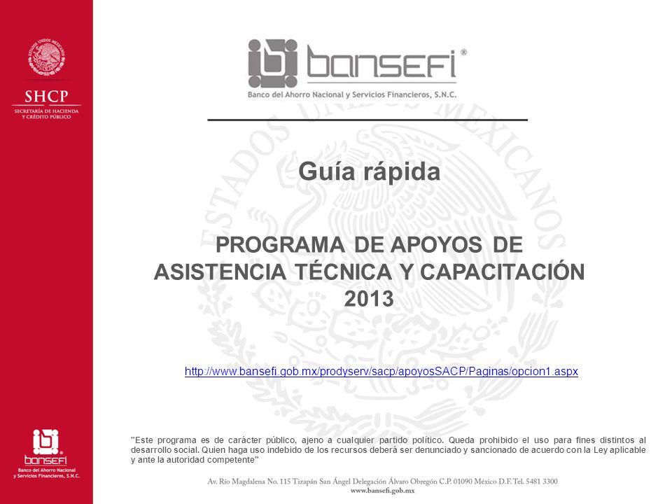 PROGRAMA DE APOYOS DE ASISTENCIA TÉCNICA Y CAPACITACIÓN 2013 http://www.bansefi.gob.mx/prodyserv/sacp/apoyosSACP/Paginas/opcion1.aspx