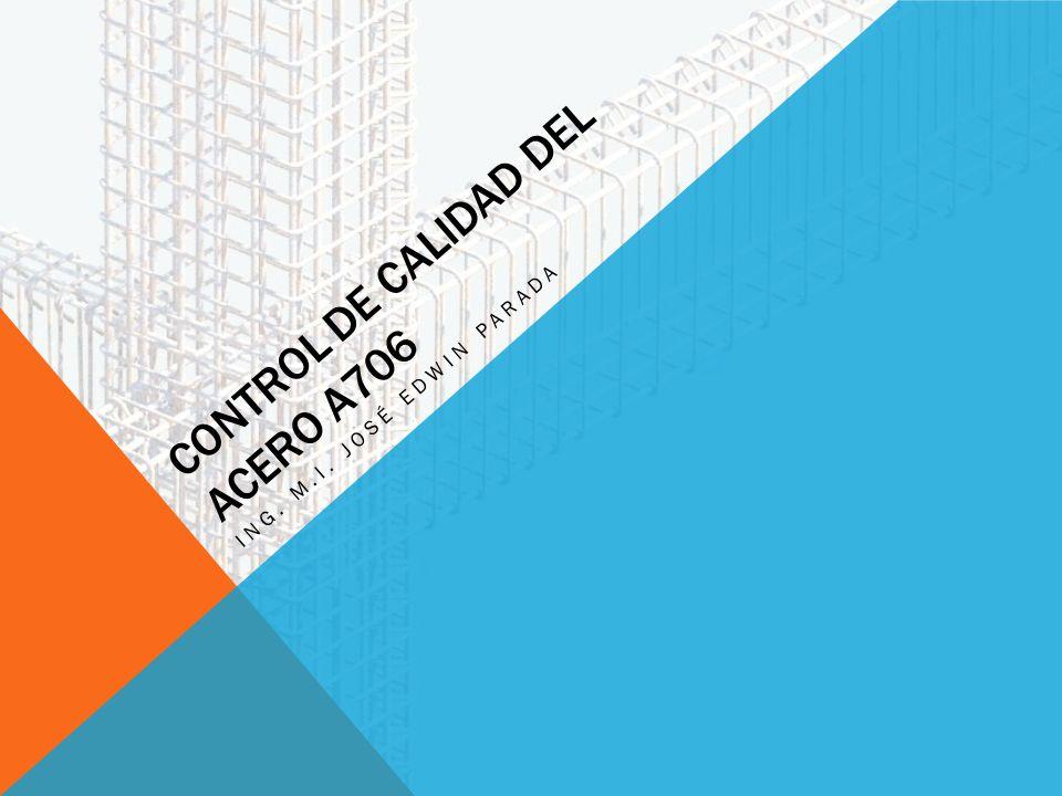 CONTROL DE CALIDAD DEL ACERO A706 ING. M.I. JOSÉ EDWIN PARADA
