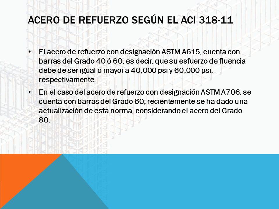 ACERO DE REFUERZO SEGÚN EL ACI 318-11 El acero de refuerzo con designación ASTM A615, cuenta con barras del Grado 40 ó 60, es decir, que su esfuerzo de fluencia debe de ser igual o mayor a 40,000 psi y 60,000 psi, respectivamente.