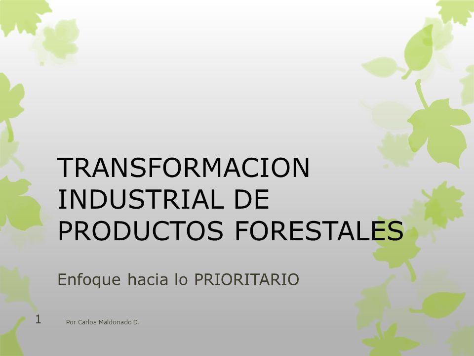TRANSFORMACION INDUSTRIAL DE PRODUCTOS FORESTALES Enfoque hacia lo PRIORITARIO Por Carlos Maldonado D. 1
