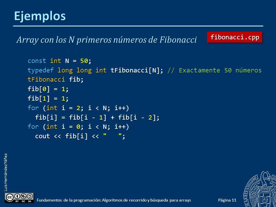 Luis Hernández Yáñez Media de una lista de N números enteros en array const int N = 100; typedef int tArray[N]; tArray nums; // Exactamente 100 enteros // Por ejemplo, los 100 primeros cuadrados: for (int i = 0; i < N; i++) nums[i] = i * i; nums[i] = i * i; double total = 0, media; for (int i = 0; i < N; i++) total = total + nums[i]; total = total + nums[i]; media = total / N; cout << Media de la lista de enteros: << media << endl; Página 10 Fundamentos de la programación: Algoritmos de recorrido y búsqueda para arrays media.cppmedia.cpp