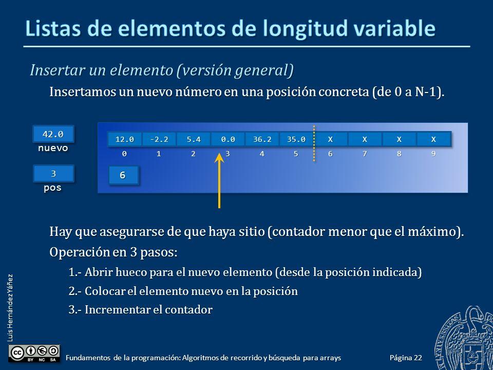 Luis Hernández Yáñez Eliminar el elemento de la primera posición Recorremos el array, desde la segunda posición, desplazando hacia la izquierda; finalmente decrementamos el contador: for (int i = 1; i < miLista.contador; i++) miLista.elementos[i - 1] = miLista.elementos[i]; miLista.elementos[i - 1] = miLista.elementos[i];miLista.contador--; 66 Página 21 Fundamentos de la programación: Algoritmos de recorrido y búsqueda para arrays 55
