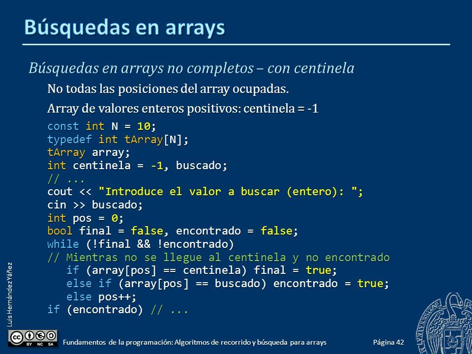 Luis Hernández Yáñez Búsquedas en arrays completos Todas las posiciones del array ocupadas: const int N = 100; typedef int tArray[N]; tArray array; int buscado; //...