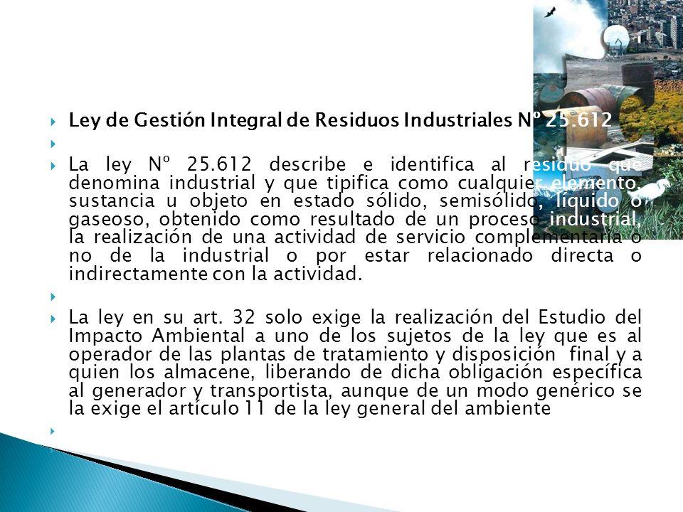 Ley de Gestión Integral de Residuos Industriales Nº 25.612 La ley Nº 25.612 describe e identifica al residuo que denomina industrial y que tipifica co