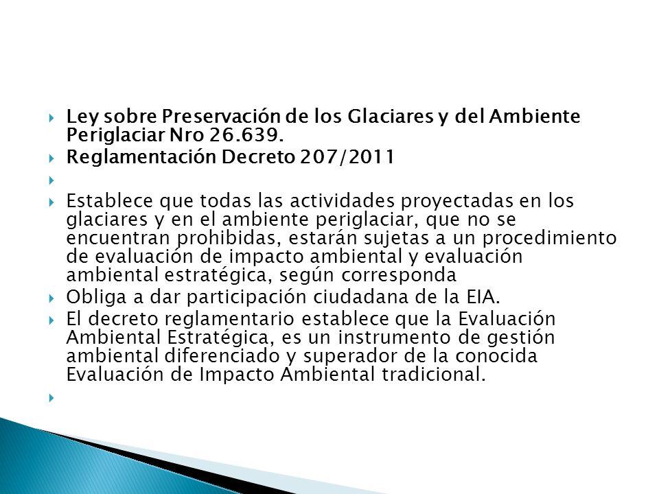 Ley sobre Preservación de los Glaciares y del Ambiente Periglaciar Nro 26.639. Reglamentación Decreto 207/2011 Establece que todas las actividades pro