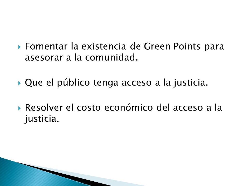 Fomentar la existencia de Green Points para asesorar a la comunidad. Que el público tenga acceso a la justicia. Resolver el costo económico del acceso