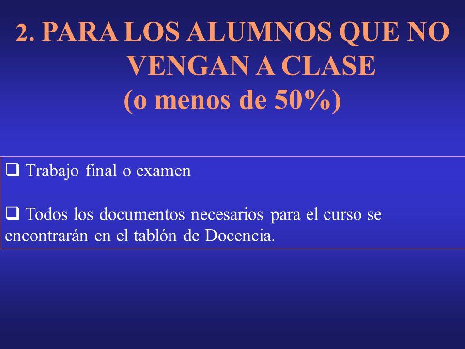 2. PARA LOS ALUMNOS QUE NO VENGAN A CLASE (o menos de 50%) Trabajo final o examen Todos los documentos necesarios para el curso se encontrarán en el t