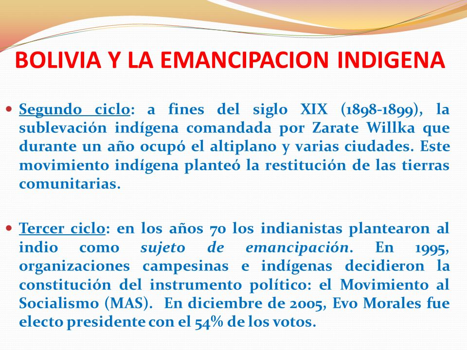 BOLIVIA Y LA EMANCIPACION INDIGENA El programa de poder del movimiento indígena y campesino en Bolivia tiene entre sus metas el establecimiento del Estado Plurinacional, la nacionalización de sectores estratégicos en beneficio social, y la búsqueda del vivir bien ( Suma qamaña-sumaq kausay-ñandereco ).