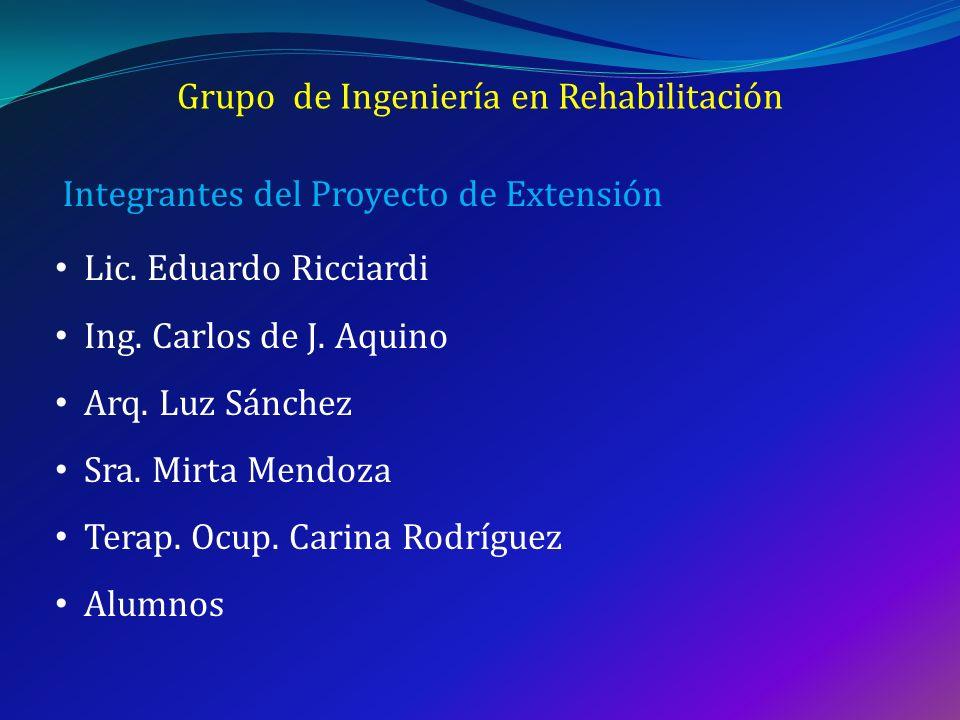 Grupo de Ingeniería en Rehabilitación Lic. Eduardo Ricciardi Ing. Carlos de J. Aquino Arq. Luz Sánchez Sra. Mirta Mendoza Terap. Ocup. Carina Rodrígue
