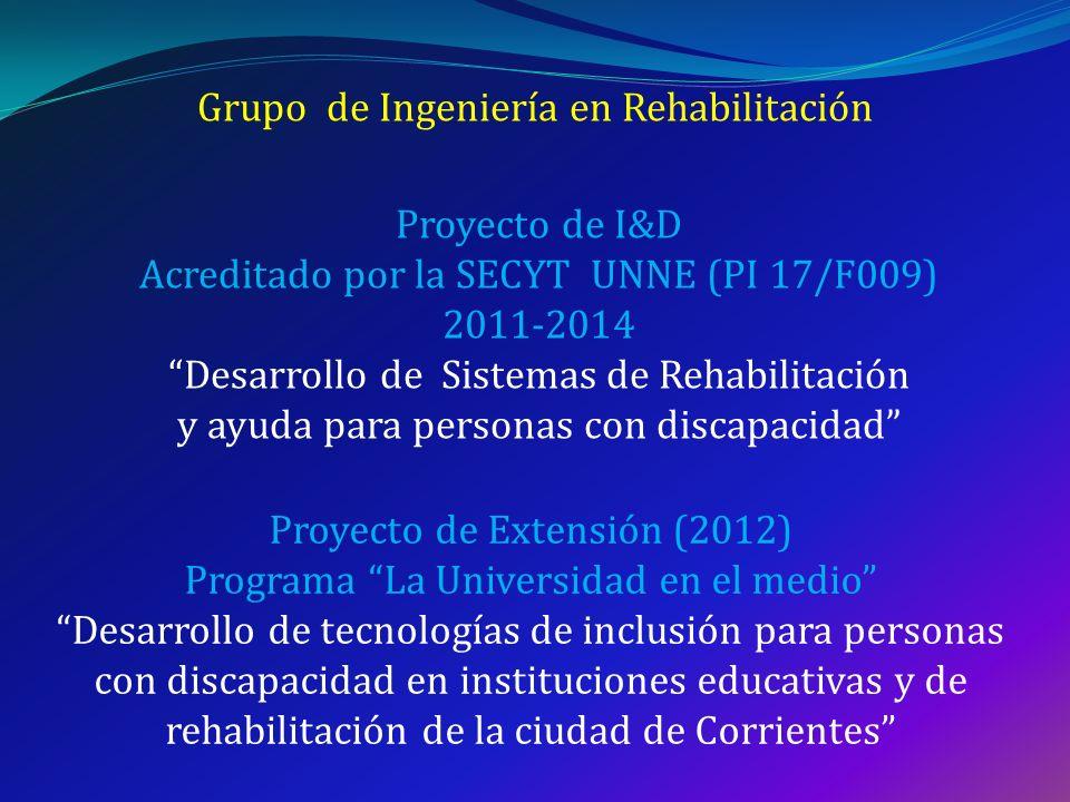 Grupo de Ingeniería en Rehabilitación Proyecto de I&D Acreditado por la SECYT UNNE (PI 17/F009) 2011-2014 Desarrollo de Sistemas de Rehabilitación y a