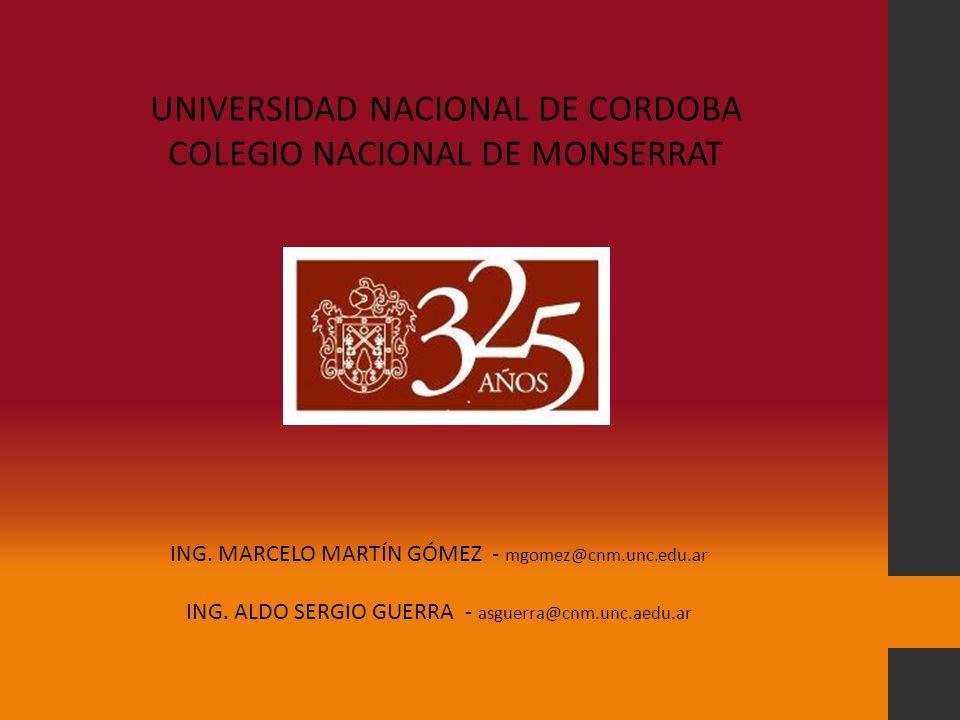 UNIVERSIDAD NACIONAL DE CORDOBA COLEGIO NACIONAL DE MONSERRAT ING. MARCELO MARTÍN GÓMEZ - mgomez@cnm.unc.edu.ar ING. ALDO SERGIO GUERRA - asguerra@cnm