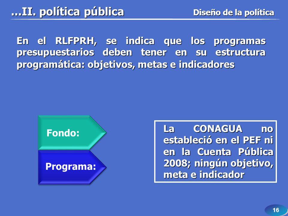 16 En el RLFPRH, se indica que los programas presupuestarios deben tener en su estructura programática: objetivos, metas e indicadores La CONAGUA no estableció en el PEF ni en la Cuenta Pública 2008; ningún objetivo, meta e indicador Fondo: Programa:...II.