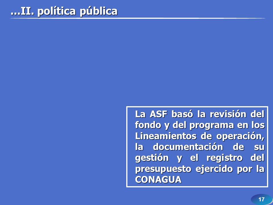 17 La ASF basó la revisión del fondo y del programa en los Lineamientos de operación, la documentación de su gestión y el registro del presupuesto ejercido por la CONAGUA...II.