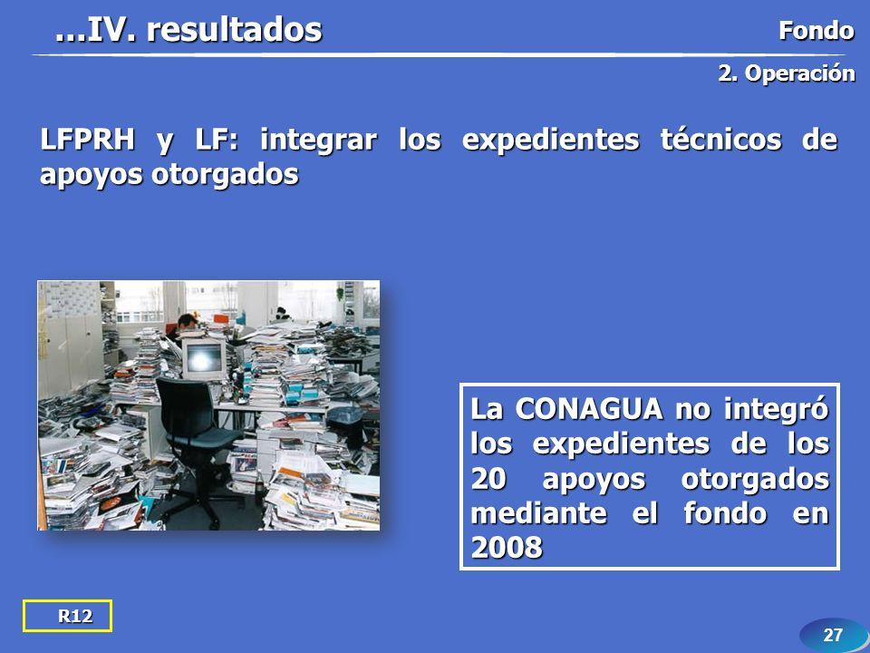 27 R12 LFPRH y LF: integrar los expedientes técnicos de apoyos otorgados La CONAGUA no integró los expedientes de los 20 apoyos otorgados mediante el fondo en 2008...IV.