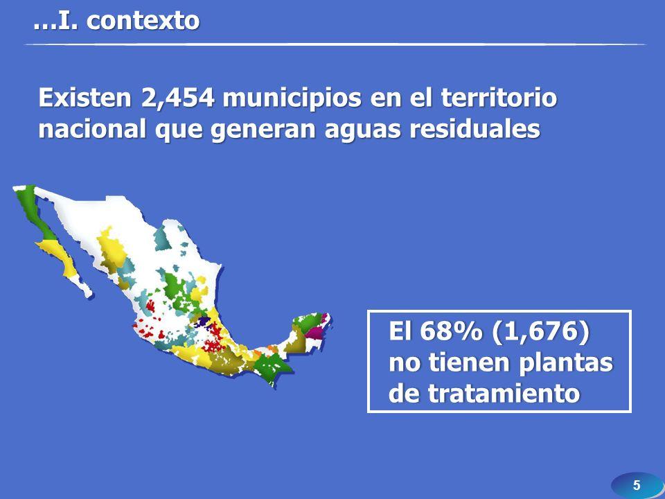 5 5 …I. contexto Existen 2,454 municipios en el territorio nacional que generan aguas residuales El 68% (1,676) no tienen plantas de tratamiento