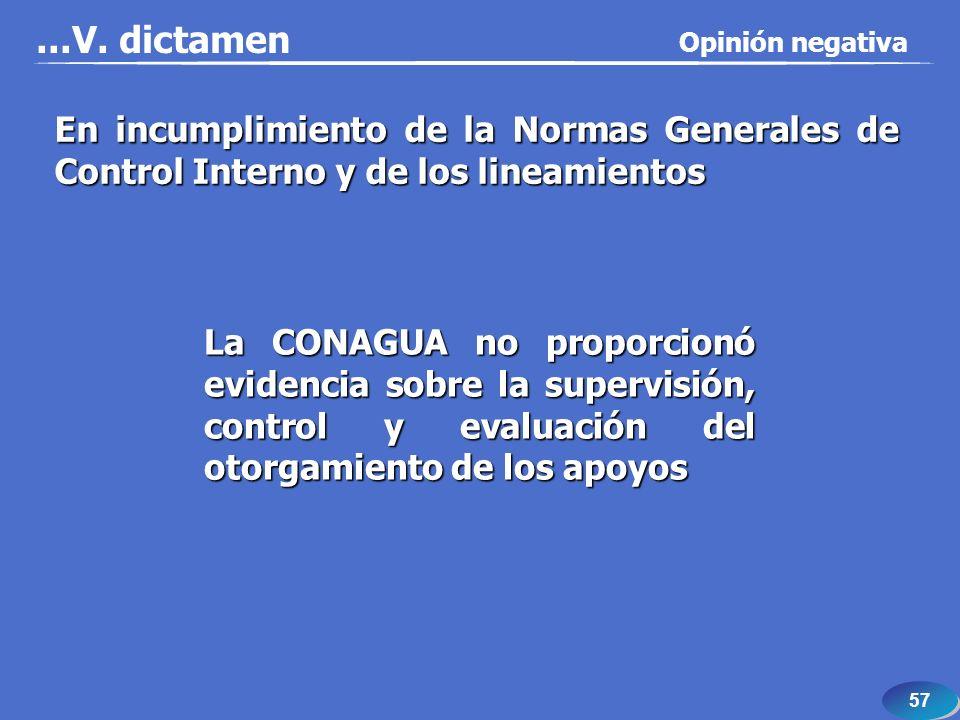 57 En incumplimiento de la Normas Generales de Control Interno y de los lineamientos La CONAGUA no proporcionó evidencia sobre la supervisión, control y evaluación del otorgamiento de los apoyos...V.