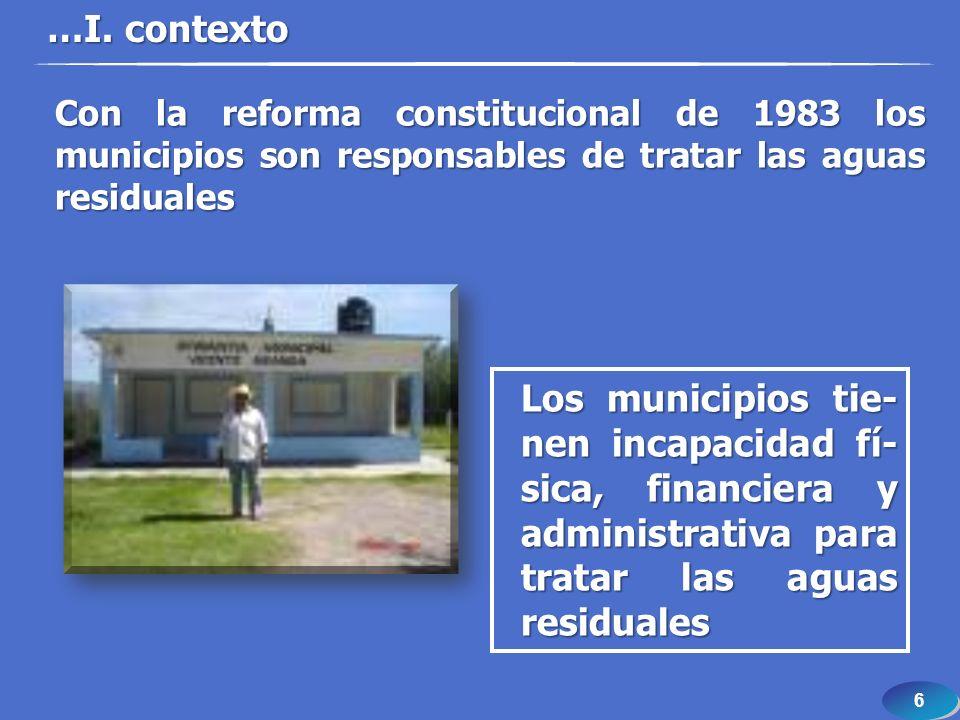 6 6 …I. contexto Los municipios tie- nen incapacidad fí- sica, financiera y administrativa para tratar las aguas residuales Con la reforma constitucio