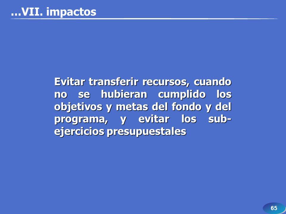 65 Evitar transferir recursos, cuando no se hubieran cumplido los objetivos y metas del fondo y del programa, y evitar los sub- ejercicios presupuestales...VII.