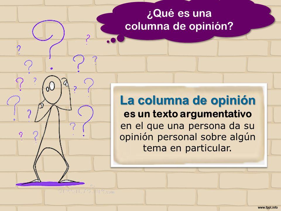 La columna de opinión La columna de opinión es un texto argumentativo en el que una persona da su opinión personal sobre algún tema en particular.