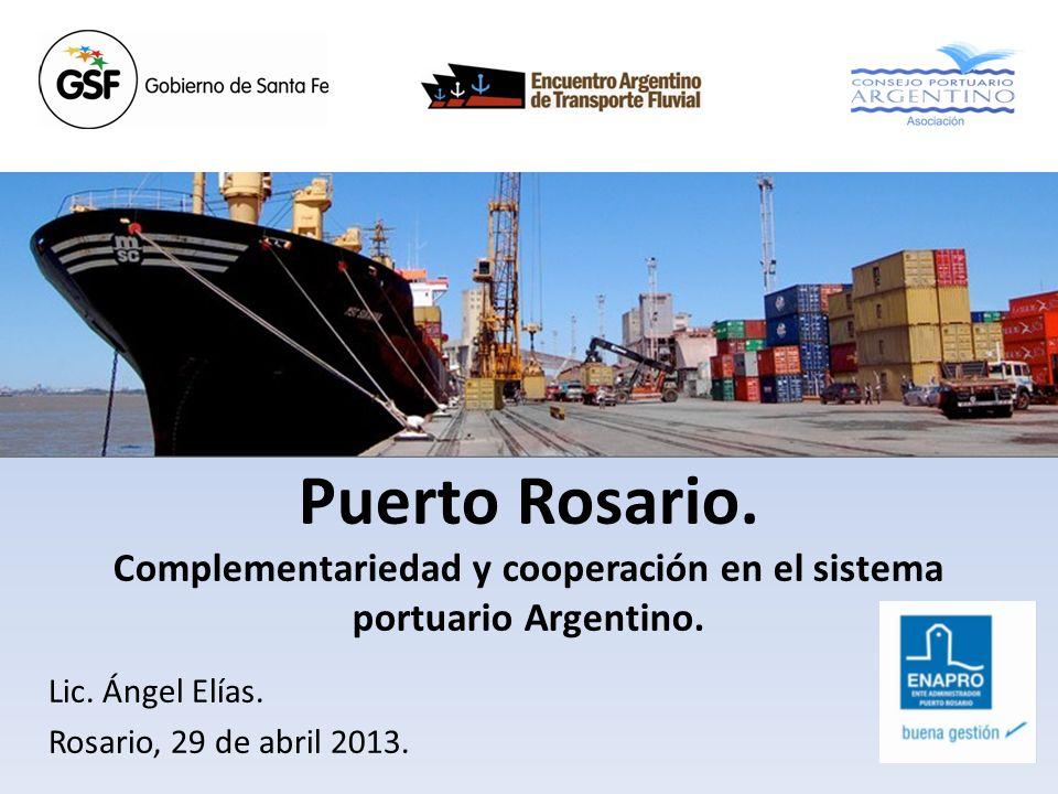 Puerto Rosario. Complementariedad y cooperación en el sistema portuario Argentino. Lic. Ángel Elías. Rosario, 29 de abril 2013.